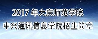 2017年大庆师范学院中兴通讯信息学院招生简章